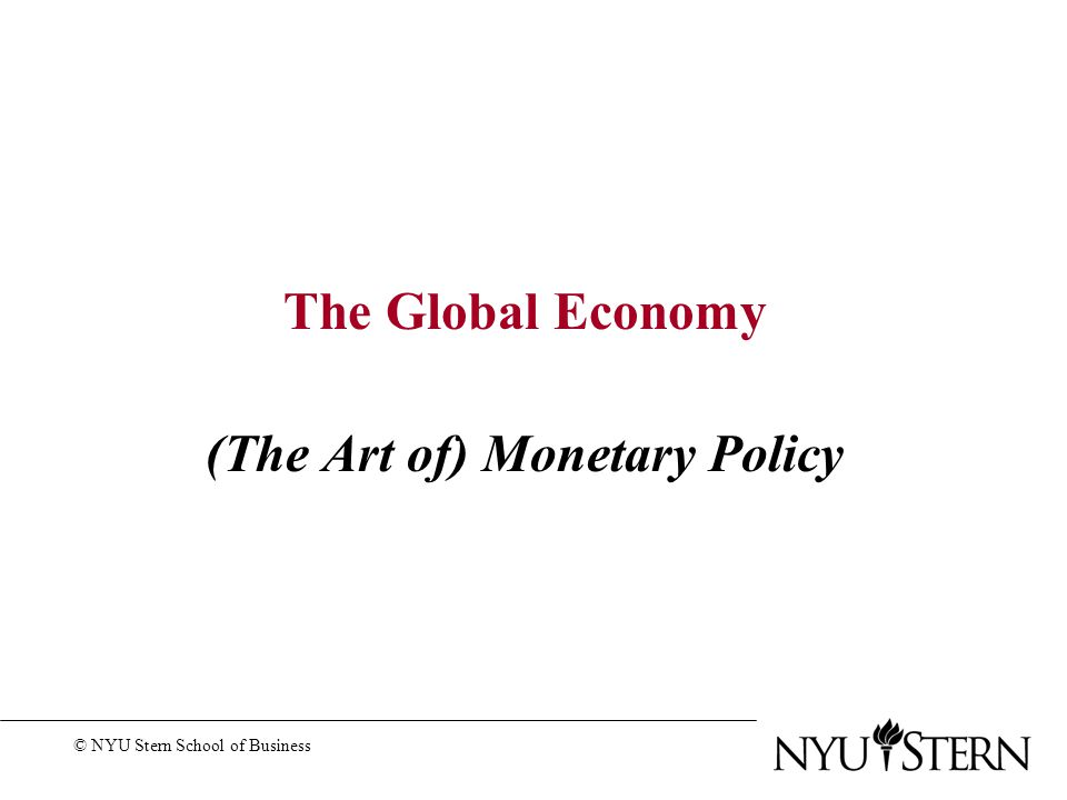 The Global Economy (The Art of) Monetary Policy © NYU Stern School of Business