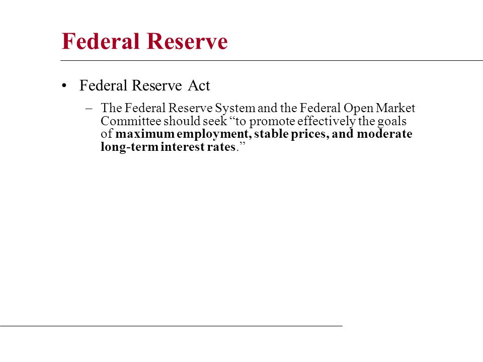Federal Reserve Federal Reserve Act –The Federal Reserve System and the Federal Open Market Committee should seek to promote effectively the goals of maximum employment, stable prices, and moderate long-term interest rates.