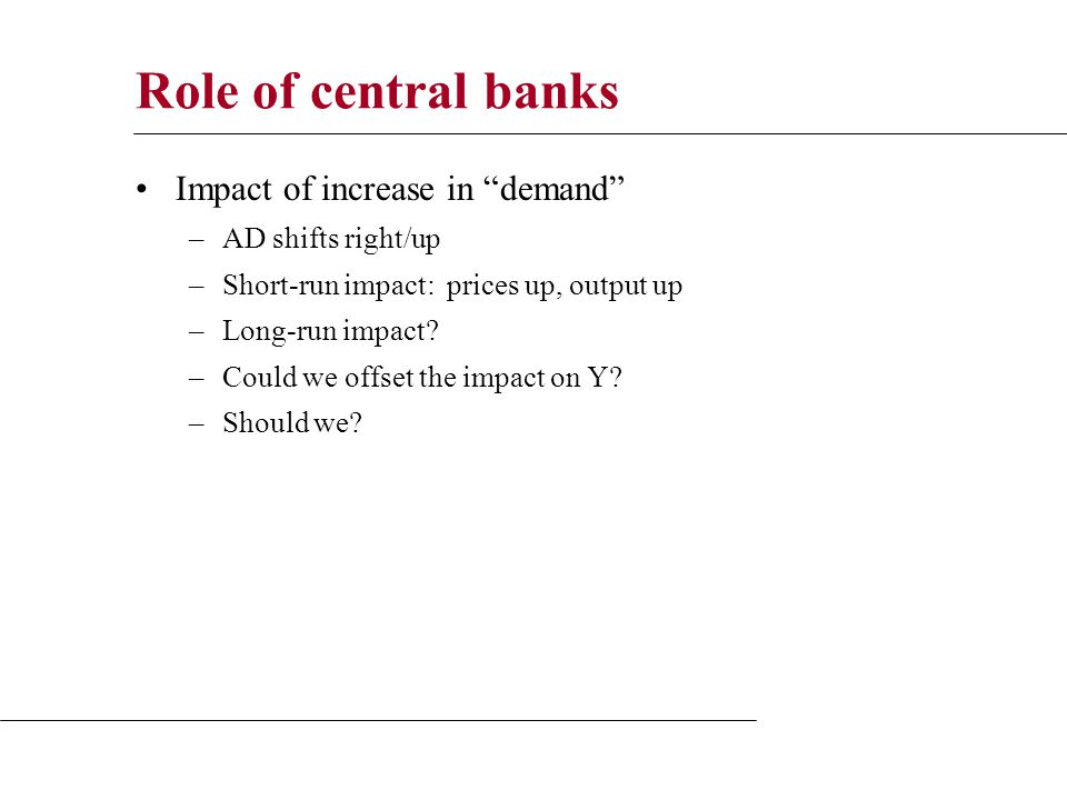 Role of central banks Impact of increase in demand –AD shifts right/up –Short-run impact: prices up, output up –Long-run impact.