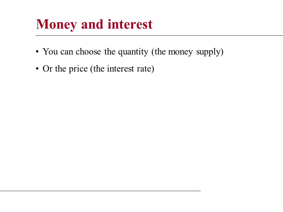 Money and interest You can choose the quantity (the money supply) Or the price (the interest rate)