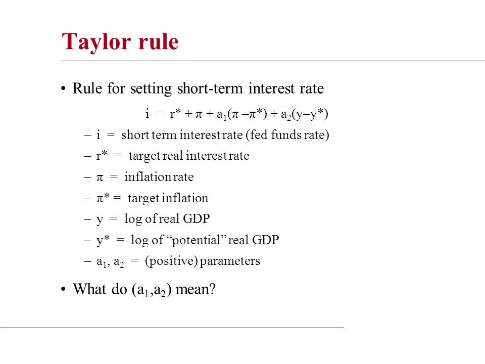 Taylor rule Rule for setting short-term interest rate i = r* + π + a 1 (π –π*) + a 2 (y–y*) –i = short term interest rate (fed funds rate) –r* = target real interest rate –π = inflation rate –π* = target inflation –y = log of real GDP –y* = log of potential real GDP –a 1, a 2 = (positive) parameters What do (a 1,a 2 ) mean