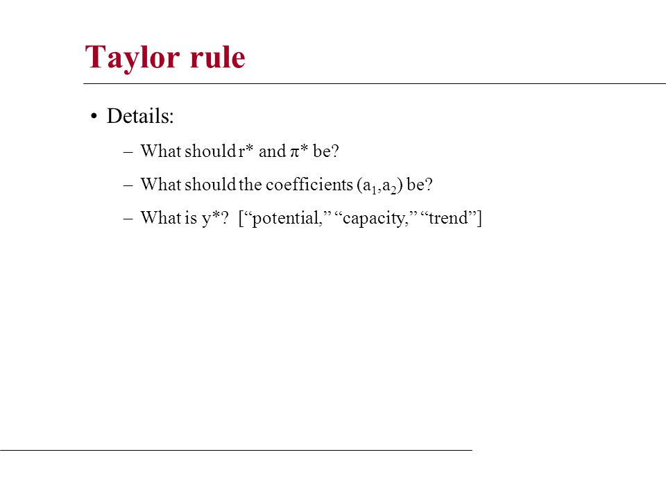 Taylor rule Details: –What should r* and π* be. –What should the coefficients (a 1,a 2 ) be.