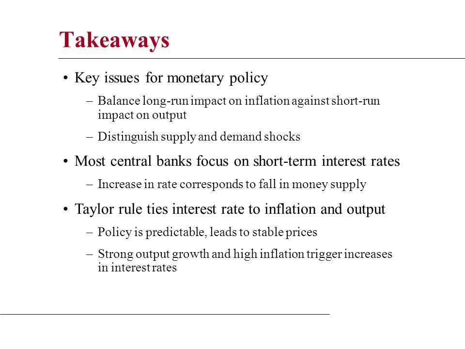 Takeaways Key issues for monetary policy –Balance long-run impact on inflation against short-run impact on output –Distinguish supply and demand shocks Most central banks focus on short-term interest rates –Increase in rate corresponds to fall in money supply Taylor rule ties interest rate to inflation and output –Policy is predictable, leads to stable prices –Strong output growth and high inflation trigger increases in interest rates