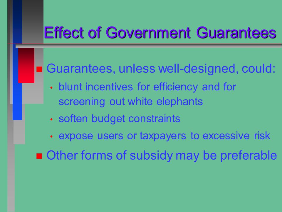 Effect of Government Guarantees Effect of Government Guarantees n n Guarantees, unless well-designed, could: blunt incentives for efficiency and for screening out white elephants soften budget constraints expose users or taxpayers to excessive risk n n Other forms of subsidy may be preferable