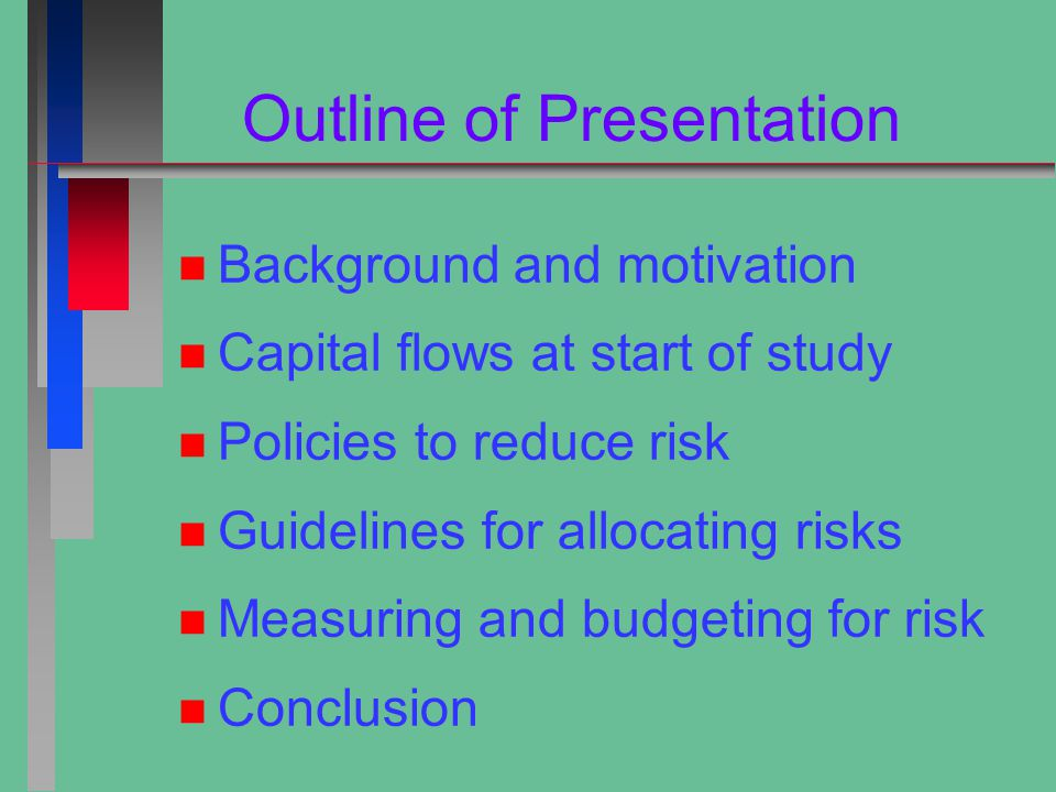 Outline of Presentation n n Background and motivation n n Capital flows at start of study n n Policies to reduce risk n n Guidelines for allocating risks n n Measuring and budgeting for risk n n Conclusion