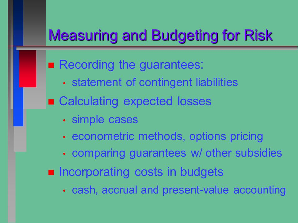 Measuring and Budgeting for Risk Measuring and Budgeting for Risk n n Recording the guarantees : statement of contingent liabilities n n Calculating expected losses simple cases econometric methods, options pricing comparing guarantees w/ other subsidies n n Incorporating costs in budgets cash, accrual and present-value accounting