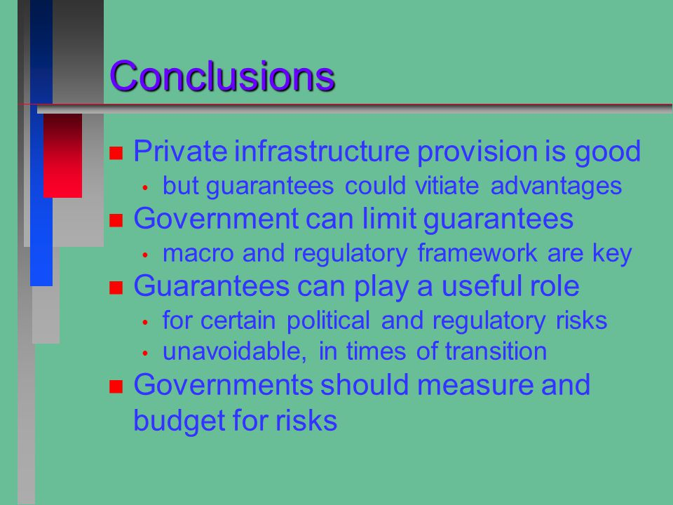 Conclusions Conclusions n n Private infrastructure provision is good but guarantees could vitiate advantages n n Government can limit guarantees macro and regulatory framework are key n n Guarantees can play a useful role for certain political and regulatory risks unavoidable, in times of transition n n Governments should measure and budget for risks