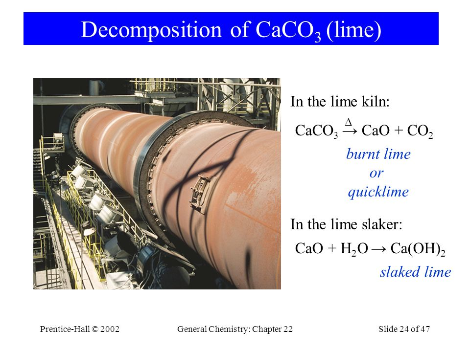Prentice-Hall © 2002General Chemistry: Chapter 22Slide 24 of 47 Decomposition of CaCO 3 (lime) CaO + H 2 O → Ca(OH) 2 slaked lime In the lime slaker: CaCO 3 → CaO + CO 2 burnt lime or quicklime In the lime kiln: Δ