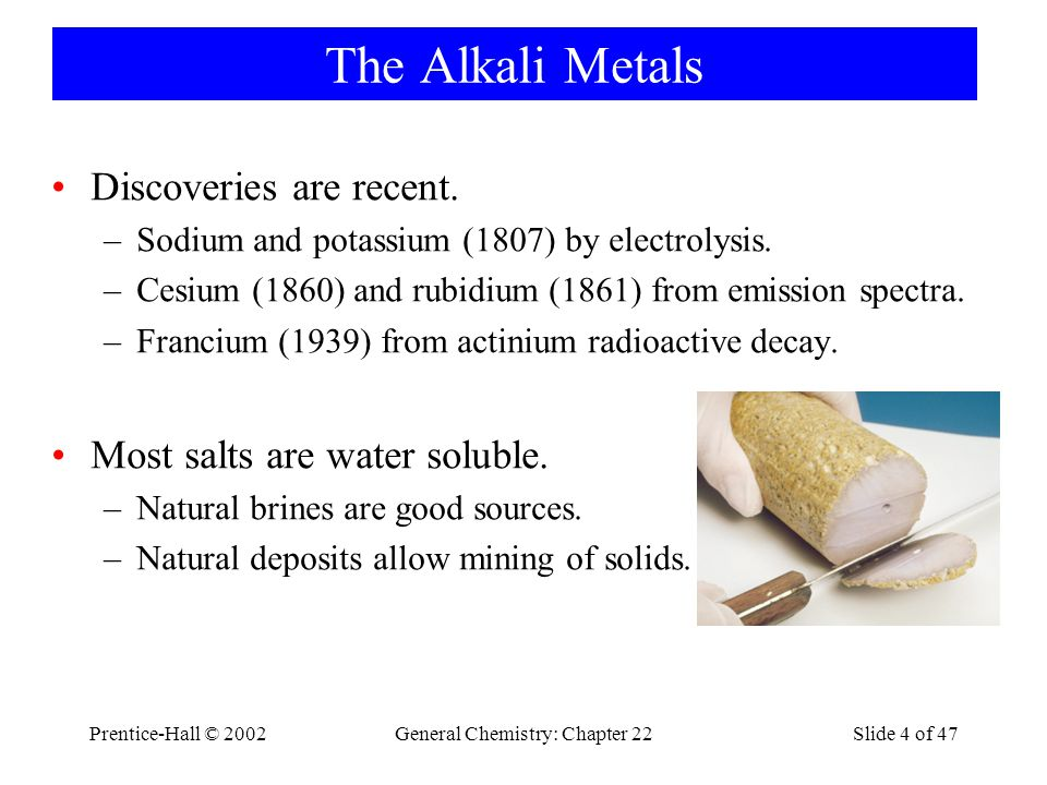 Prentice-Hall © 2002General Chemistry: Chapter 22Slide 4 of 47 The Alkali Metals Discoveries are recent.