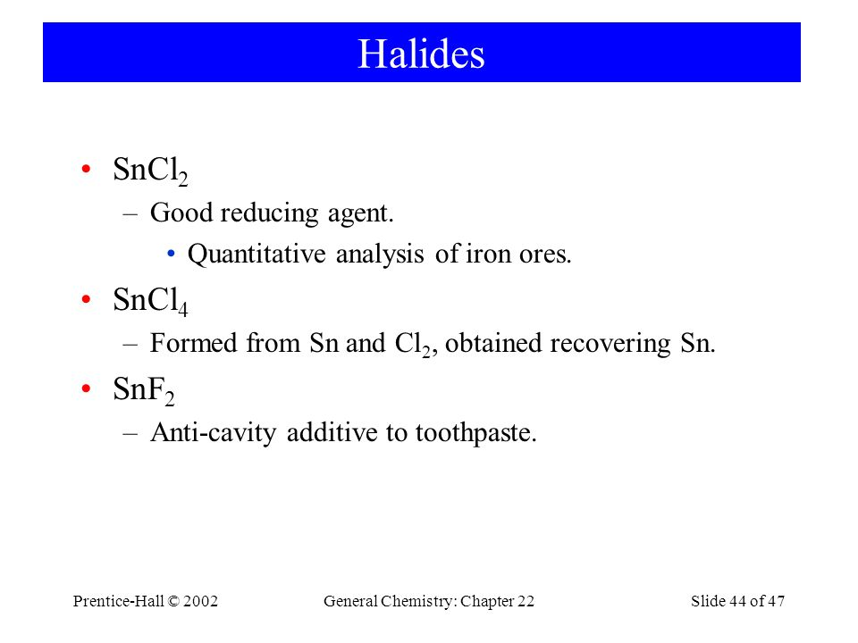Prentice-Hall © 2002General Chemistry: Chapter 22Slide 44 of 47 Halides SnCl 2 –Good reducing agent.