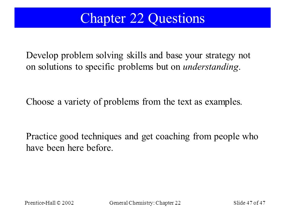 Prentice-Hall © 2002General Chemistry: Chapter 22Slide 47 of 47 Chapter 22 Questions Develop problem solving skills and base your strategy not on solutions to specific problems but on understanding.