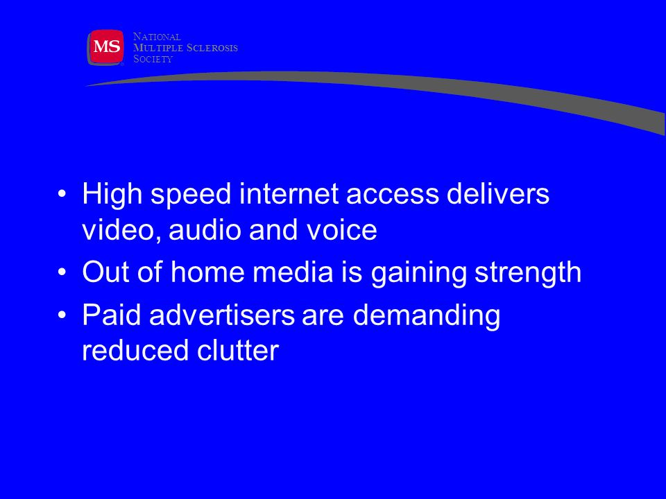 N ATIONAL M ULTIPLE S CLEROSIS S OCIETY High speed internet access delivers video, audio and voice Out of home media is gaining strength Paid advertisers are demanding reduced clutter