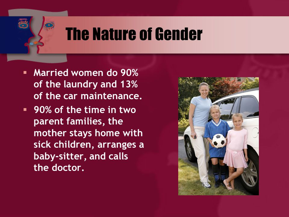 The Nature of Gender  Married women do 90% of the laundry and 13% of the car maintenance.