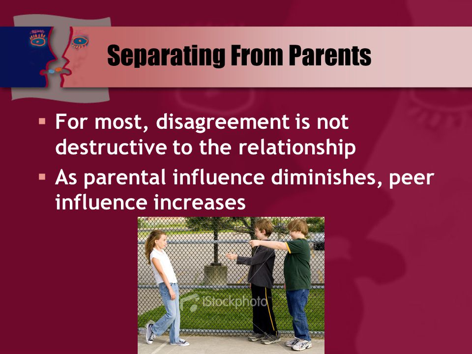  For most, disagreement is not destructive to the relationship  As parental influence diminishes, peer influence increases