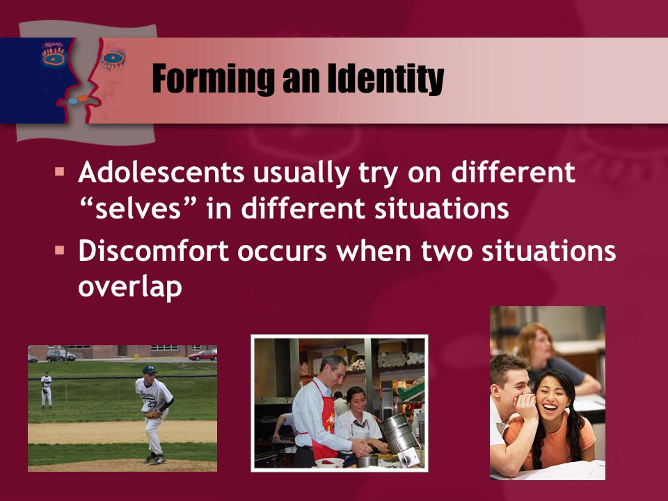Forming an Identity  Adolescents usually try on different selves in different situations  Discomfort occurs when two situations overlap