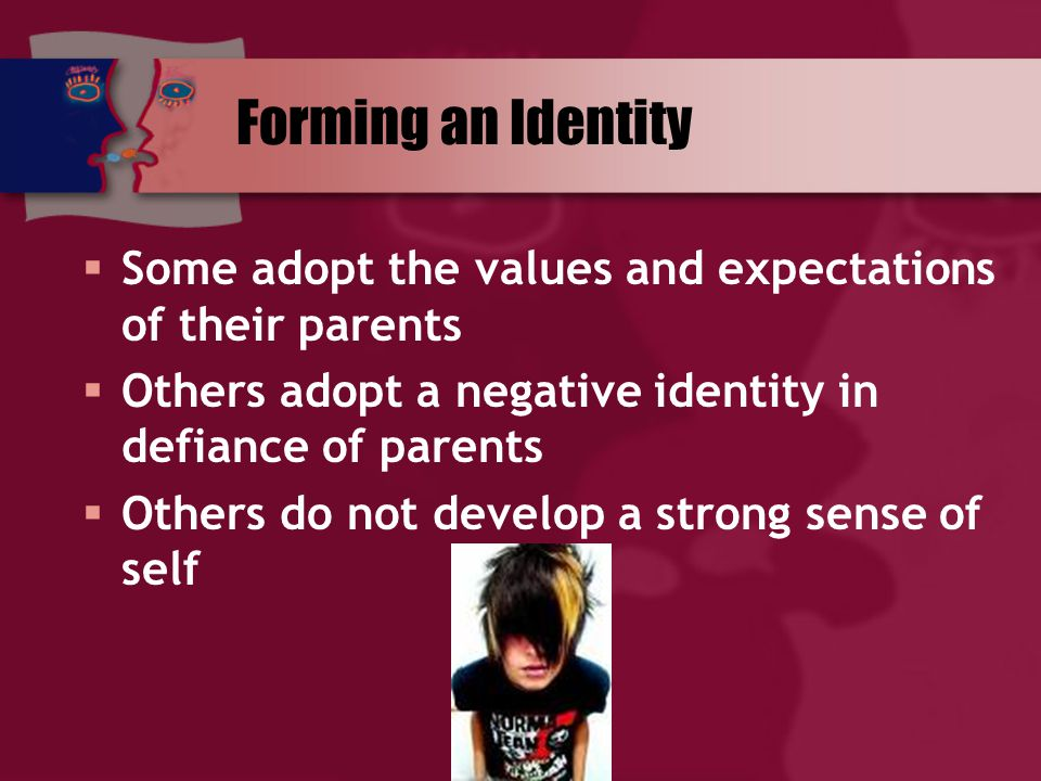 Forming an Identity  Some adopt the values and expectations of their parents  Others adopt a negative identity in defiance of parents  Others do not develop a strong sense of self