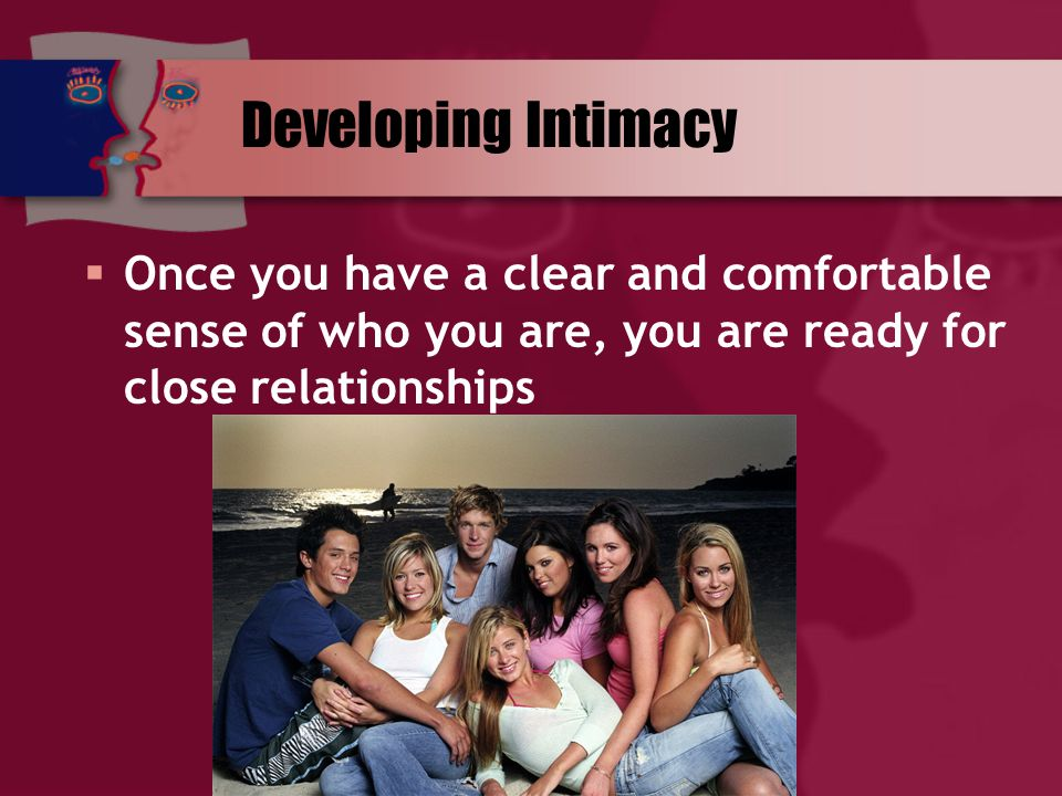 Developing Intimacy  Once you have a clear and comfortable sense of who you are, you are ready for close relationships