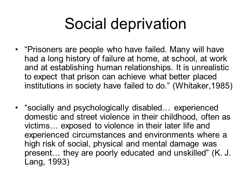"Social deprivation ""Prisoners are people who have failed. Many will have had a long history of failure at home, at school, at work and at establishing"