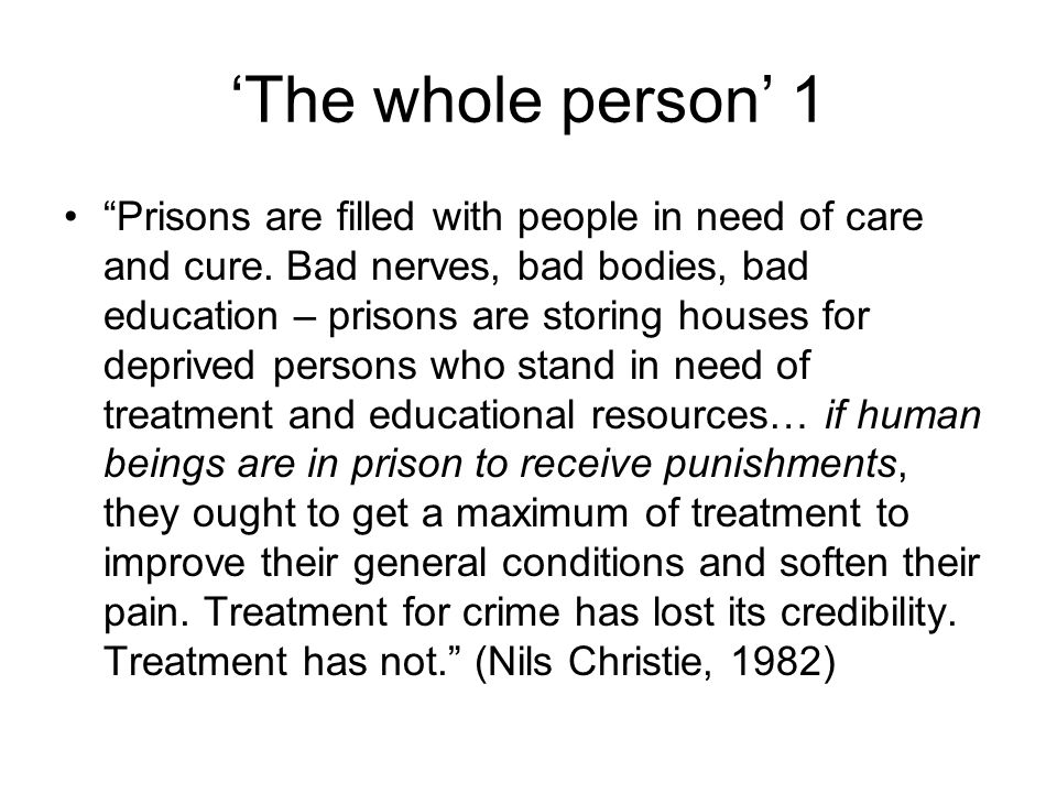 'The whole person' 2 There is simply no humane way that one human being can lock up another human being… even among the best motivated of professional staff, there is a tendency to see the inmate as prisoner first and as a patient, a student, an apprentice or a client second. (Whitaker,1985) Education in prison should offer opportunities for increased self-improvement, self-esteem and self- reliance , rather than the unrealistic goal of a reform to be accomplished in three months or three years (Whitaker, 1985)