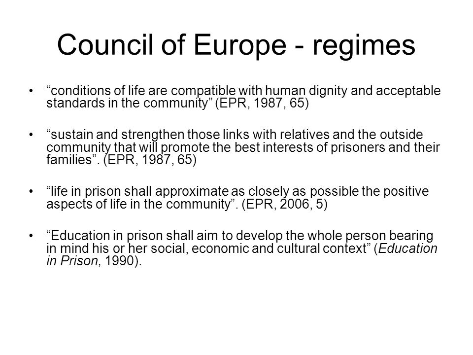 "Council of Europe - regimes ""conditions of life are compatible with human dignity and acceptable standards in the community"" (EPR, 1987, 65) ""sustain"