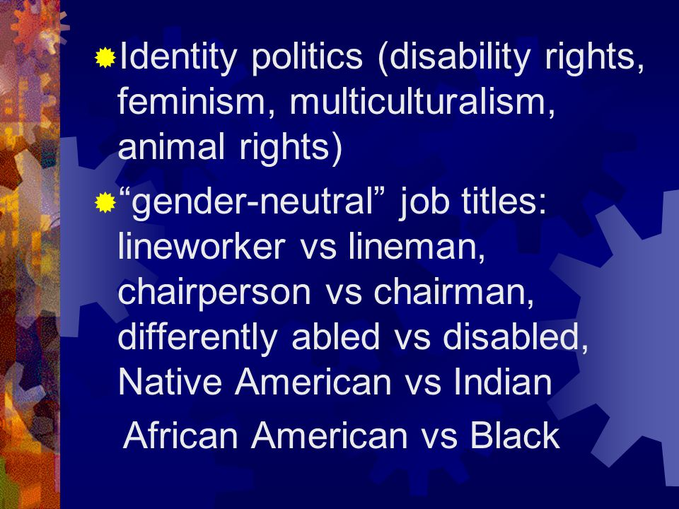  Identity politics (disability rights, feminism, multiculturalism, animal rights)  gender-neutral job titles: lineworker vs lineman, chairperson vs chairman, differently abled vs disabled, Native American vs Indian African American vs Black