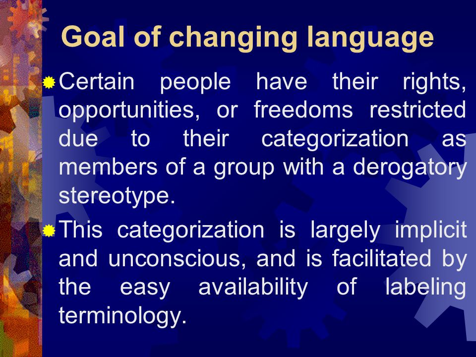 Goal of changing language  Certain people have their rights, opportunities, or freedoms restricted due to their categorization as members of a group with a derogatory stereotype.