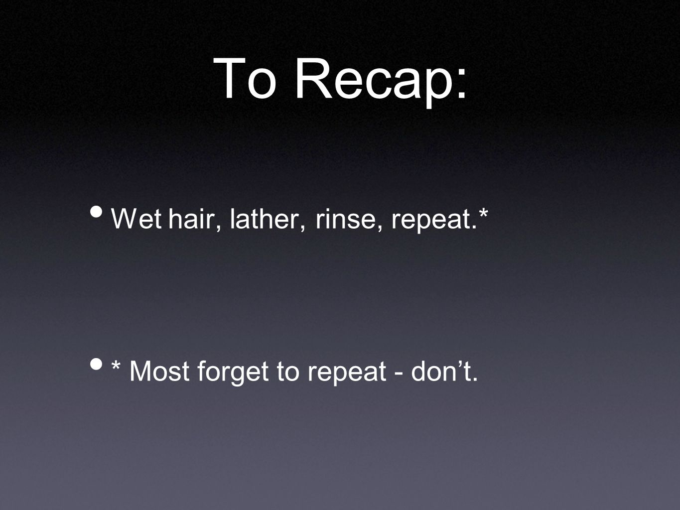 To Recap: Wet hair, lather, rinse, repeat.* * Most forget to repeat - don't.