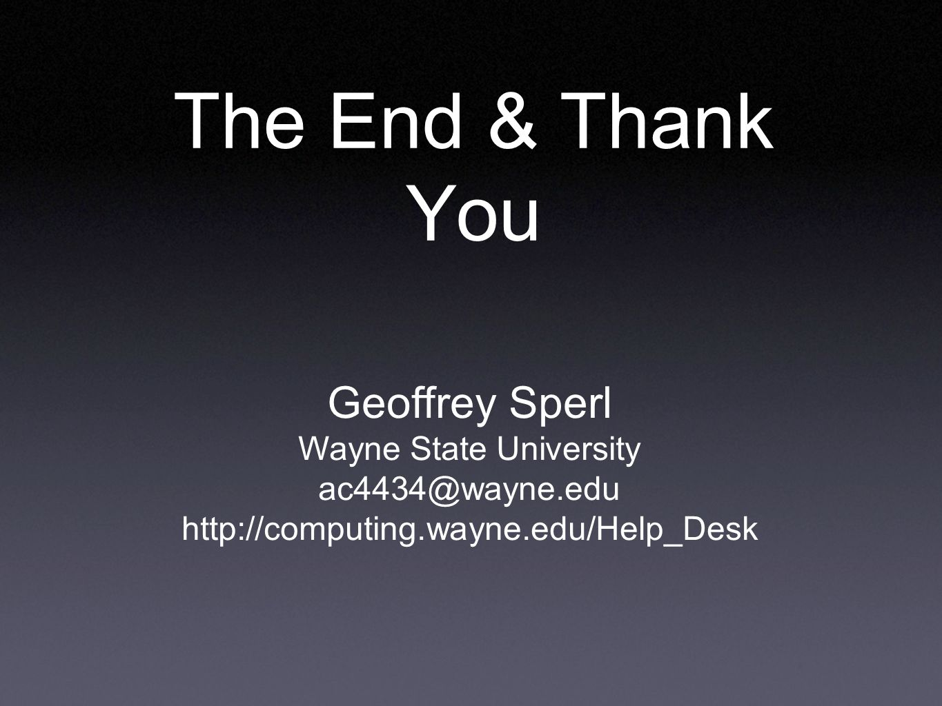 The End & Thank You Geoffrey Sperl Wayne State University ac4434@wayne.edu http://computing.wayne.edu/Help_Desk