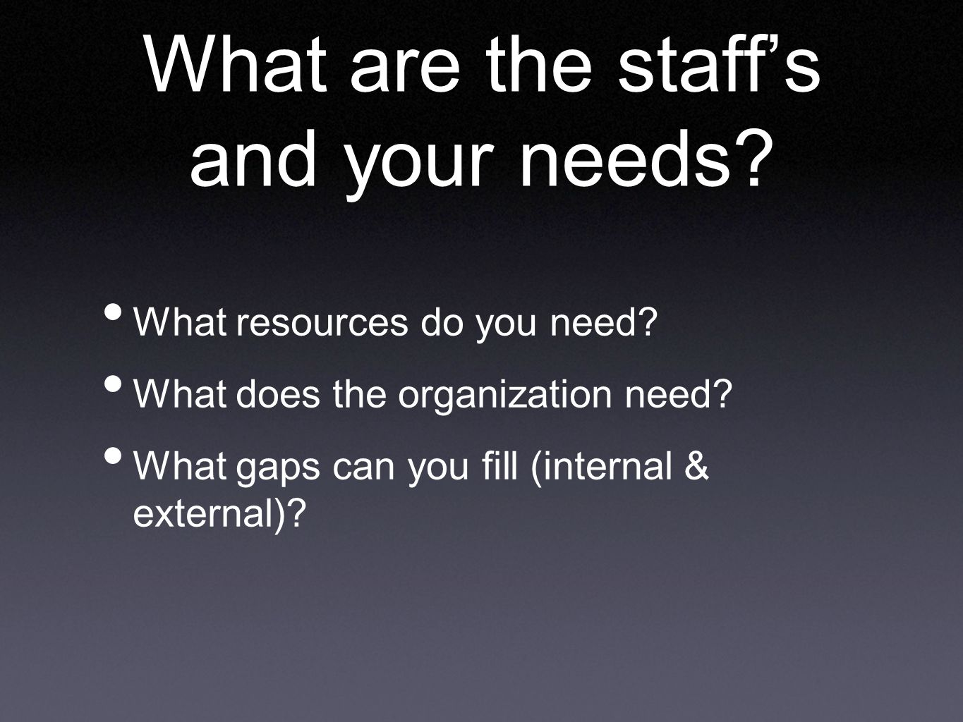 What are the staff's and your needs. What resources do you need.