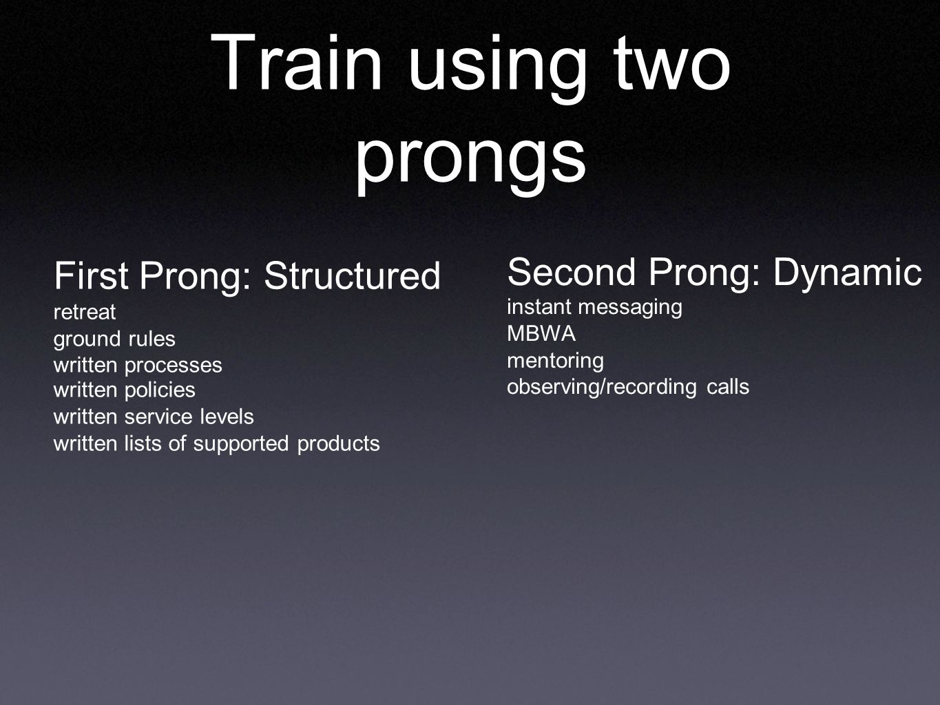 Train using two prongs First Prong: Structured retreat ground rules written processes written policies written service levels written lists of supported products Second Prong: Dynamic instant messaging MBWA mentoring observing/recording calls