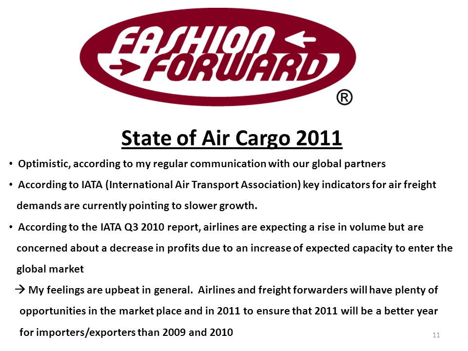 State of Air Cargo 2011 Optimistic, according to my regular communication with our global partners According to IATA (International Air Transport Association) key indicators for air freight demands are currently pointing to slower growth.
