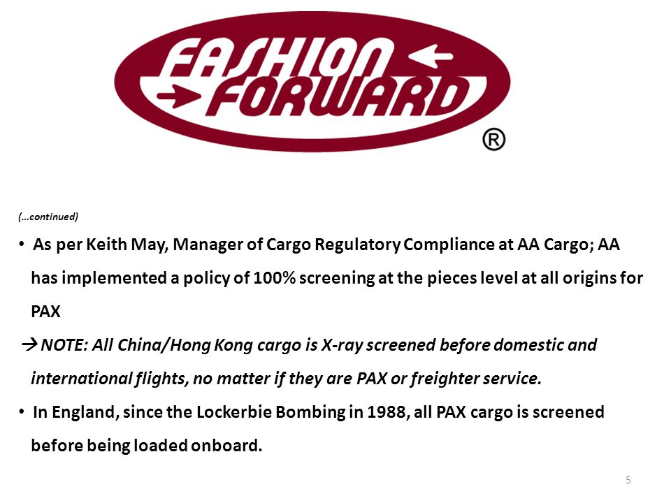 (…continued) As per Keith May, Manager of Cargo Regulatory Compliance at AA Cargo; AA has implemented a policy of 100% screening at the pieces level at all origins for PAX  NOTE: All China/Hong Kong cargo is X-ray screened before domestic and international flights, no matter if they are PAX or freighter service.