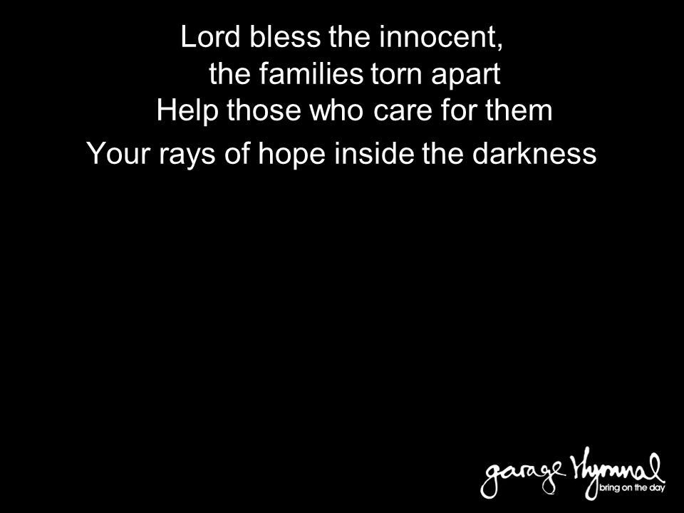 Bridge Lord bless the innocent, the families torn apart Help those who care for them Your rays of hope inside the darkness