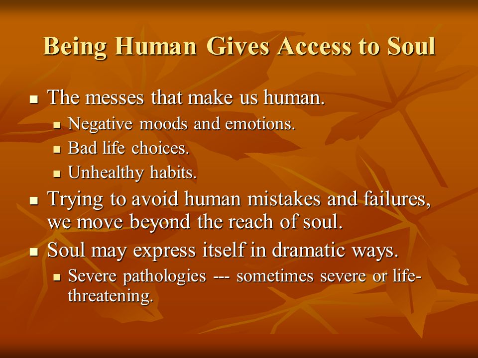 Being Human Gives Access to Soul The messes that make us human.