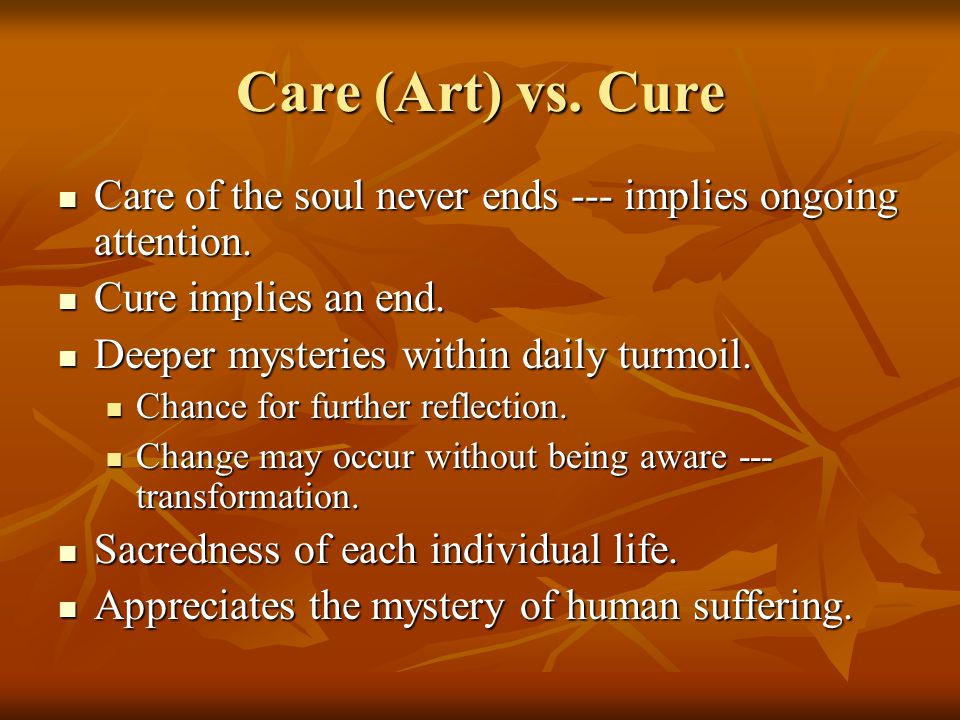 Care (Art) vs. Cure Care of the soul never ends --- implies ongoing attention.
