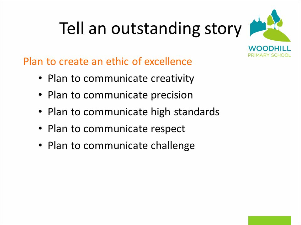 Tell an outstanding story Plan to create an ethic of excellence Plan to communicate creativity Plan to communicate precision Plan to communicate high standards Plan to communicate respect Plan to communicate challenge