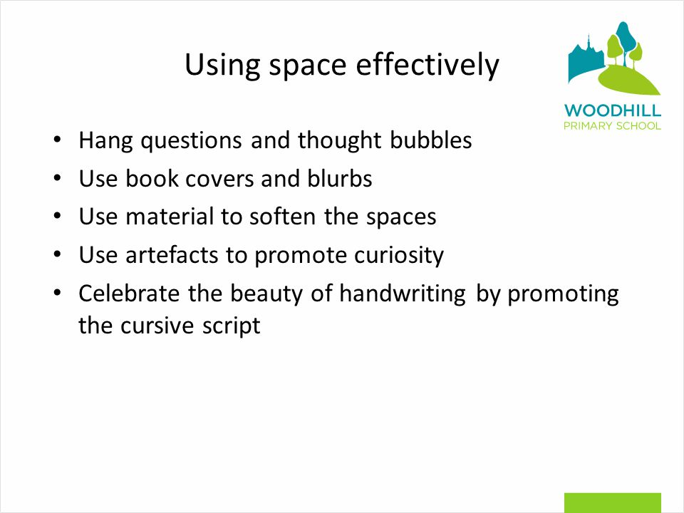 Using space effectively Hang questions and thought bubbles Use book covers and blurbs Use material to soften the spaces Use artefacts to promote curiosity Celebrate the beauty of handwriting by promoting the cursive script