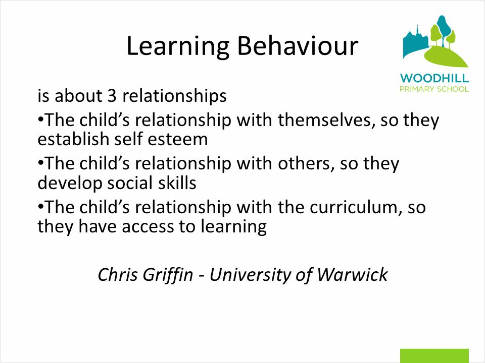 Learning Behaviour is about 3 relationships The child's relationship with themselves, so they establish self esteem The child's relationship with others, so they develop social skills The child's relationship with the curriculum, so they have access to learning Chris Griffin - University of Warwick