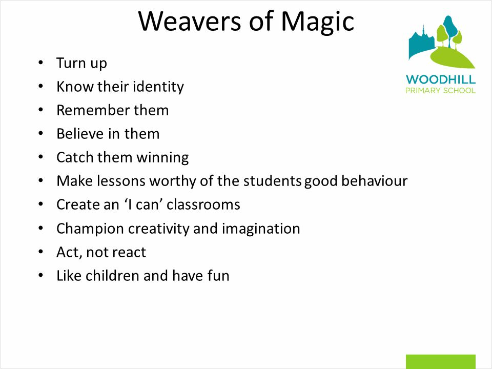 Weavers of Magic Turn up Know their identity Remember them Believe in them Catch them winning Make lessons worthy of the students good behaviour Create an 'I can' classrooms Champion creativity and imagination Act, not react Like children and have fun