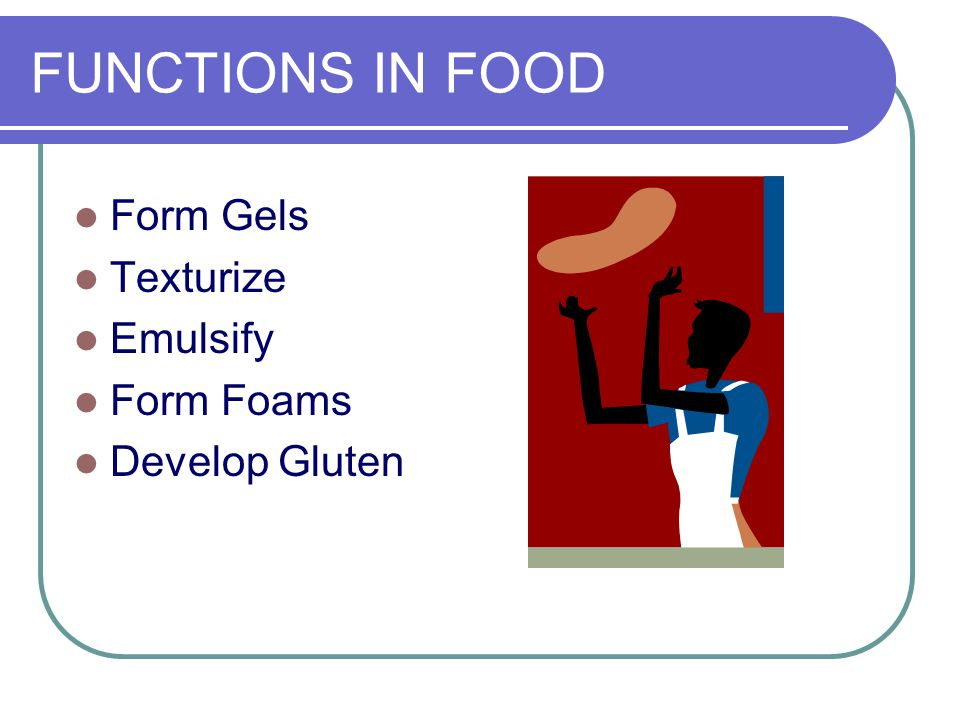 FUNCTIONS IN FOOD Form Gels Texturize Emulsify Form Foams Develop Gluten
