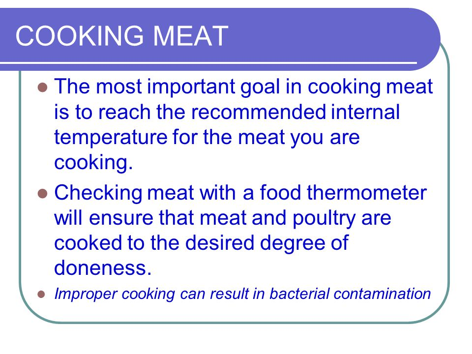 COOKING MEAT The most important goal in cooking meat is to reach the recommended internal temperature for the meat you are cooking. Checking meat with