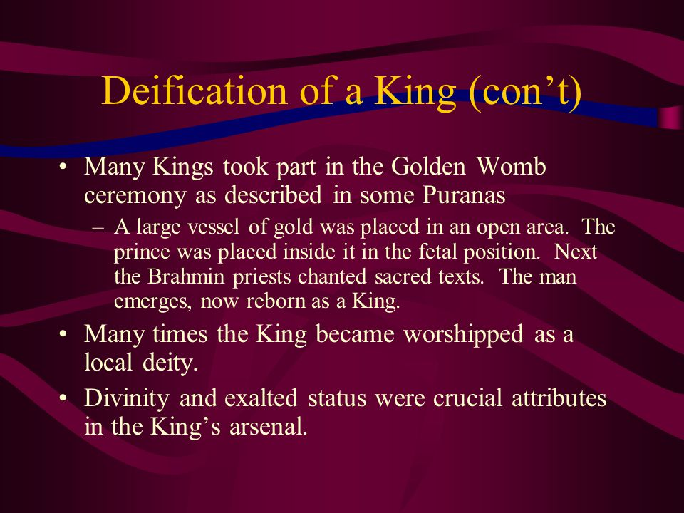 Deification of a King (con't) Many Kings took part in the Golden Womb ceremony as described in some Puranas –A large vessel of gold was placed in an open area.