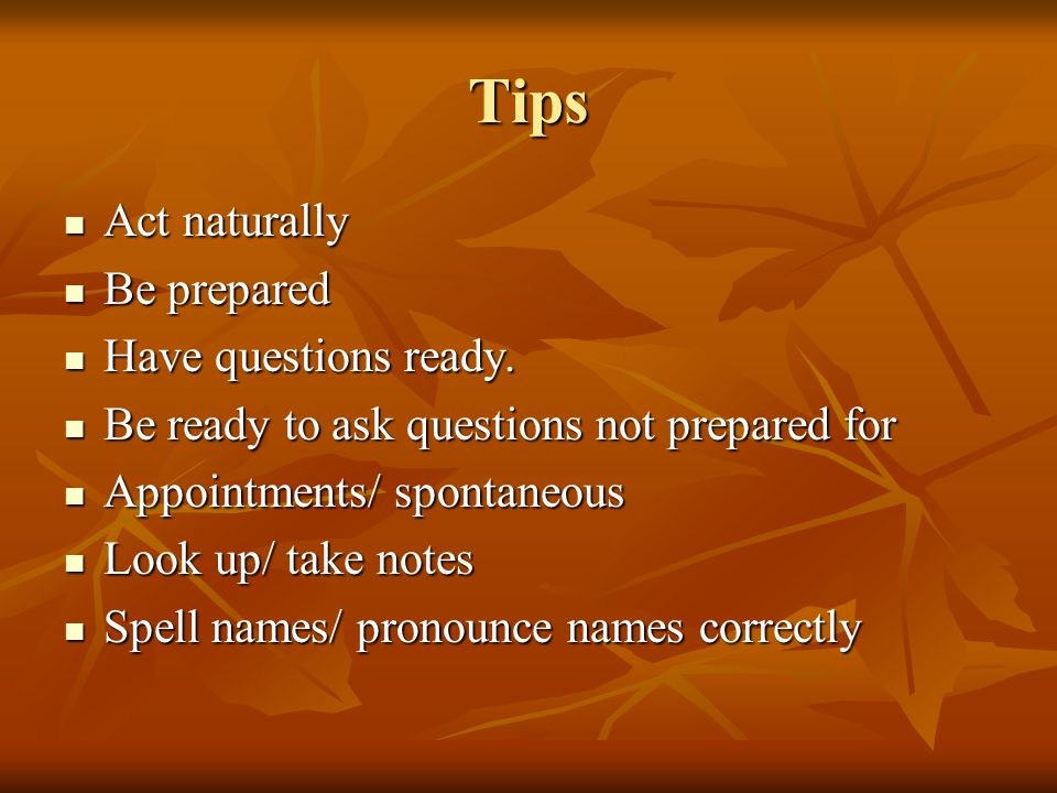 Tips Act naturally Act naturally Be prepared Be prepared Have questions ready.