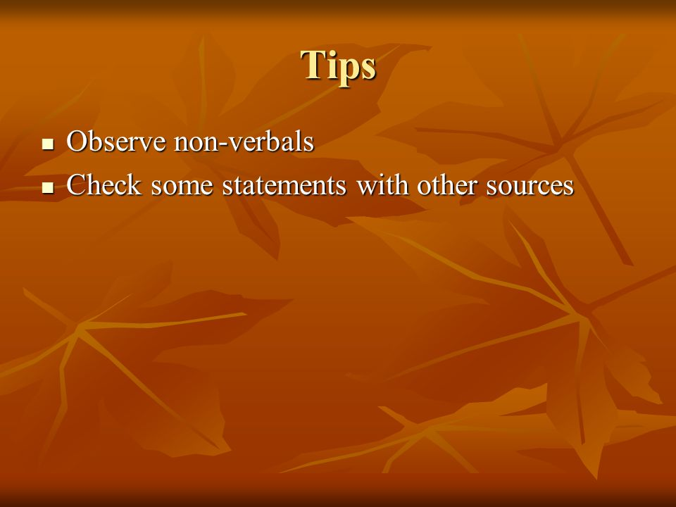 Tips Observe non-verbals Observe non-verbals Check some statements with other sources Check some statements with other sources