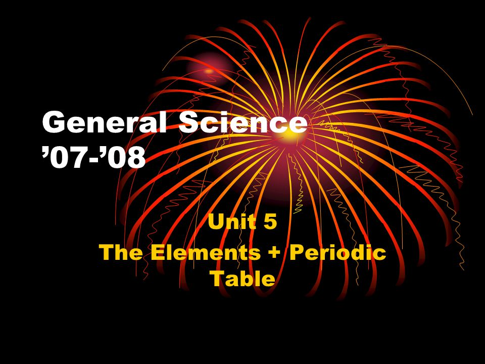 General Science '07-'08 Unit 5 The Elements + Periodic Table