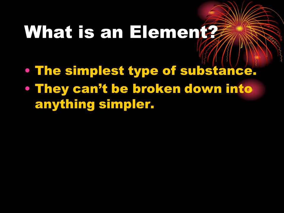 What is an Element. The simplest type of substance.