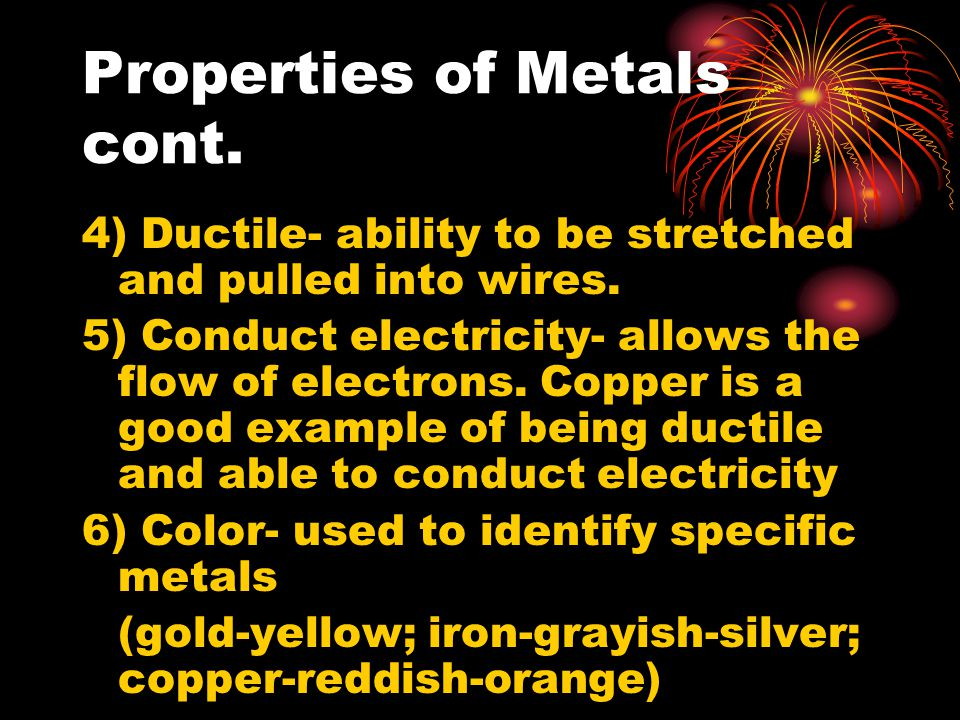 Properties of Metals cont. 4) Ductile- ability to be stretched and pulled into wires.