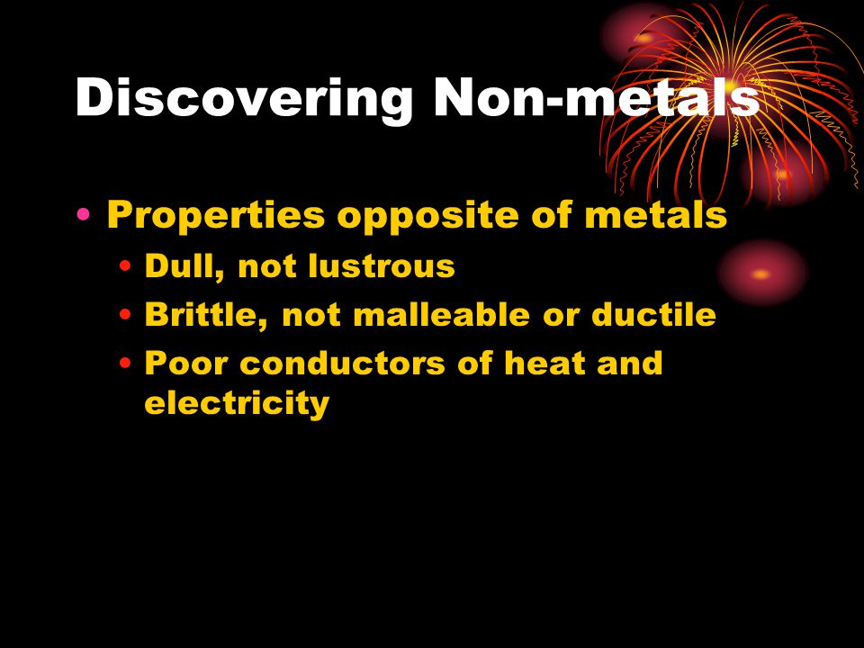 Discovering Non-metals Properties opposite of metals Dull, not lustrous Brittle, not malleable or ductile Poor conductors of heat and electricity