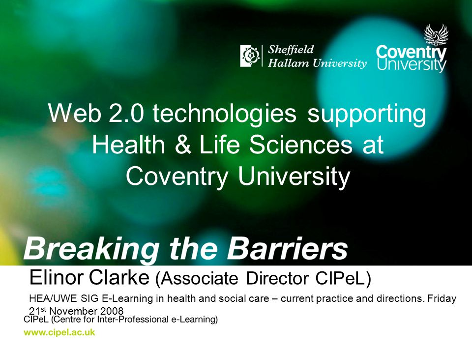 Web 2.0 technologies supporting Health & Life Sciences at Coventry University Elinor Clarke (Associate Director CIPeL) HEA/UWE SIG E-Learning in healt