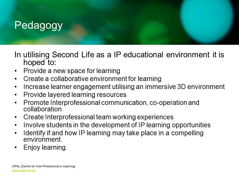 In utilising Second Life as a IP educational environment it is hoped to: Provide a new space for learning Create a collaborative environment for learn